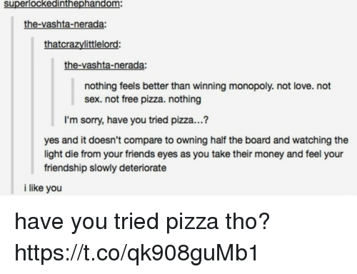 Friends, Love, and Money: superlockedinthephandom:  the-vashta-nerada:  thatcrazylittlelord:  the-vashta-nerada:  nothing feels better than winning monopoly. not love. not  sex. not free pizza. nothing  I'm sorry, have you tried pizza...?  yes and it doesn't compare to owning half the board and watching the  light die from your friends eyes as you take their money and feel your  friendship slowly deteriorate  i like you have you tried pizza tho? https://t.co/qk908guMb1
