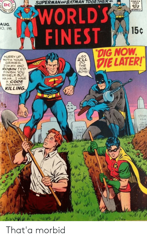 """the job: SUPERMAN AND BATMAN TOGETHER m  COMICE  CODE  WORLD'S  FINEST  ONAL  Am  AUG.  O. 195  15c  """"DIG NOW  DIE LATER!  ...S0  I'LL  DO  THE  JOB,  BOYS  HURRY UP  WITH YOUR  GRAVES  JIMMY AND  ROBIN!I'D  FINISH YOU  YSELF BUT...  HA,HA..I HAVE  A CODE  AGAINST  KILLING That'a morbid"""