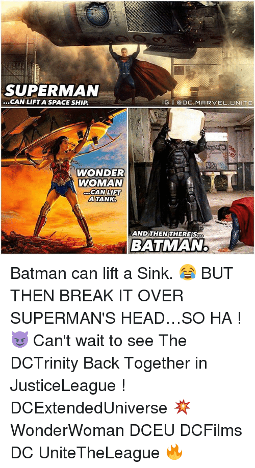 Batman, Head, and Memes: SUPERMAN  ...CAN LIFT A SPACESHIP,  IG l (a DC MARVEL UNITE  WONDER  WOMAN  CAN LIFT  LA TANK.  AND THEN THERES  BATM MAN. Batman can lift a Sink. 😂 BUT THEN BREAK IT OVER SUPERMAN'S HEAD…SO HA ! 😈 Can't wait to see The DCTrinity Back Together in JusticeLeague ! DCExtendedUniverse 💥 WonderWoman DCEU DCFilms DC UniteTheLeague 🔥