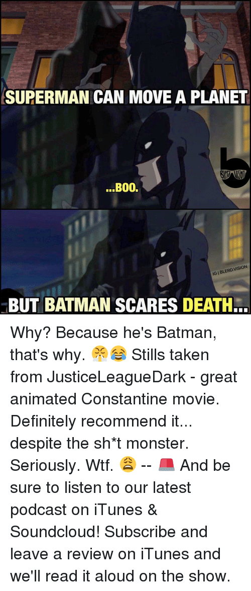 constantine: SUPERMAN CAN MOVE A PLANET  B00.  LERD  BUT BATMAN SCARES DEATH.. Why? Because he's Batman, that's why. 😤😂 Stills taken from JusticeLeagueDark - great animated Constantine movie. Definitely recommend it... despite the sh*t monster. Seriously. Wtf. 😩 -- 🚨 And be sure to listen to our latest podcast on iTunes & Soundcloud! Subscribe and leave a review on iTunes and we'll read it aloud on the show.