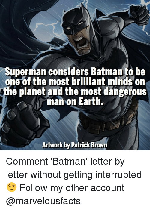 Batman, Memes, and Superman: Superman considers Batman to be  one of the most brilliant minds on  he planet and the most dangerous  man on Earth.  Artwork by Patrick Brown Comment 'Batman' letter by letter without getting interrupted 😉 Follow my other account @marvelousfacts