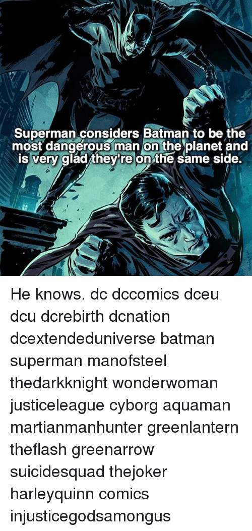 Supermane: Superman considers Batman to be the  most dangerous man on the planet and  is very glad/they're on the same side. He knows. dc dccomics dceu dcu dcrebirth dcnation dcextendeduniverse batman superman manofsteel thedarkknight wonderwoman justiceleague cyborg aquaman martianmanhunter greenlantern theflash greenarrow suicidesquad thejoker harleyquinn comics injusticegodsamongus