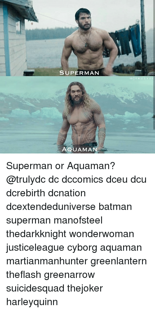 Batman, Memes, and Superman: SUPERMAN  IG  AQUAMA Superman or Aquaman? @trulydc dc dccomics dceu dcu dcrebirth dcnation dcextendeduniverse batman superman manofsteel thedarkknight wonderwoman justiceleague cyborg aquaman martianmanhunter greenlantern theflash greenarrow suicidesquad thejoker harleyquinn
