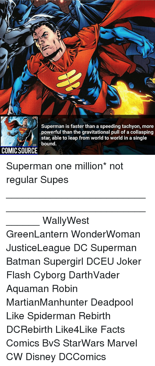 singe: Superman is faster than a speeding tachyon, more  powerful than the gravitational pull of a collasping  uom ord to woridin a singe  bound.  COMICSOURCE Superman one million* not regular Supes ________________________________________________________ WallyWest GreenLantern WonderWoman JusticeLeague DC Superman Batman Supergirl DCEU Joker Flash Cyborg DarthVader Aquaman Robin MartianManhunter Deadpool Like Spiderman Rebirth DCRebirth Like4Like Facts Comics BvS StarWars Marvel CW Disney DCComics