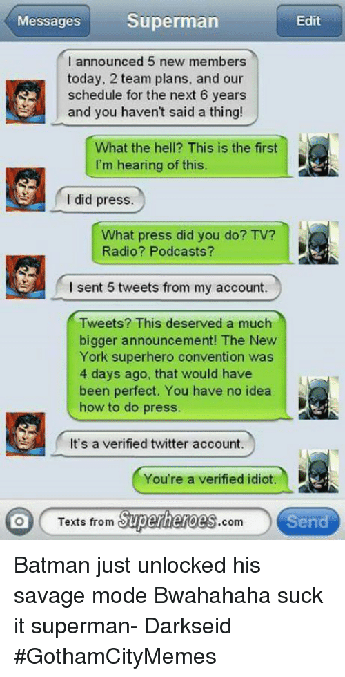 Texts From Superheros: Superman  Messages  Edit  I announced 5 new members  today, 2 team plans, and our  schedule for the next 6 years  and you haven't said a thing!  What the hell? This is the first  R  I'm hearing of this.  did press.  What press did you do? TV?  Radio? Podcasts?  I sent 5 tweets from my account.  Tweets? This deserved a much  bigger announcement! The New  York superhero convention was  4 days ago, that would have  been perfect. You have no idea  how to do press.  It's a verified twitter account.  D  You're a verified idiot.  Texts from  Superheroes  Send Batman just unlocked his savage mode Bwahahaha suck it superman- DarkseidΩ #GothamCityMemes