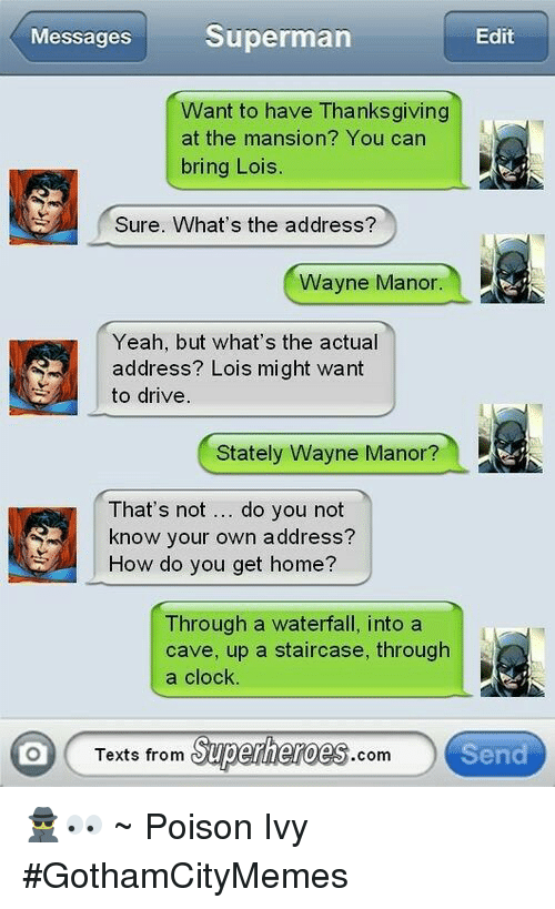 Texts From Superheros: Superman  Messages  Edit  Want to have Thanksgiving  at the mansion? You can  bring Lois  Sure. What's the address?  Wayne Manor.  Yeah, but what's the actual  address? Lois might want  to drive  Stately Wayne Manor?  That's not do you not  know your own address?  How do you get home?  Through a waterfall, into a  cave, up a staircase, through  a clock.  Texts from  Superheroes  Send  Com 🕵👀 ~ Poison Ivy #GothamCityMemes