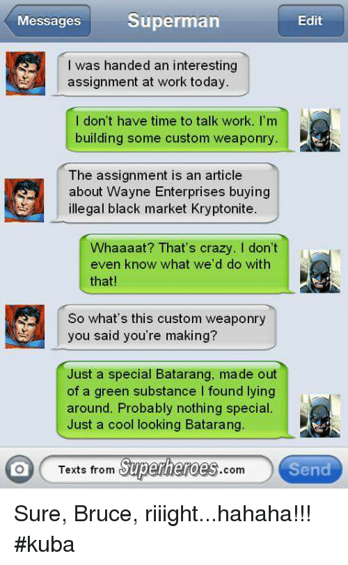 Texts From Superheros: Superman  Messages  Edit  was handed an interesting  assignment at work today.  I don't have time to talk work. I'm  building some custom weaponry.  The assignment is an article  about Wayne Enterprises buying  illegal black market Kryptonite  Whaaaat? That's crazy. I don't  even know what we'd do with  that!  So what's this custom weaponry  you said you're making?  Just a special Batarang, made out  of a green substance l found lying  around. Probably nothing special.  Just a cool looking Batarang.  O Texts from  Superheroes  Send  com Sure, Bruce, riiight...hahaha!!! #kuba