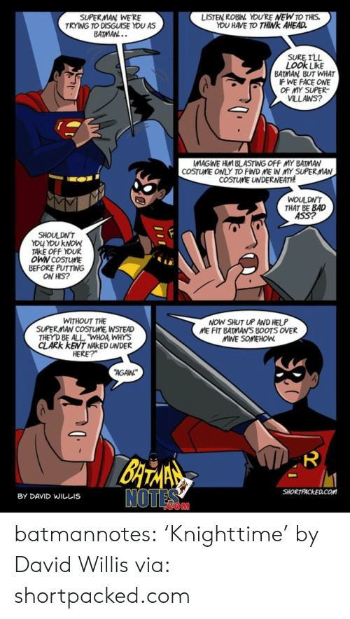 """Shut Up And: SUPERMAN WE'RE  TRYING TO DISGUISE YOU AS  BATMAN...  LISTEN ROBIN YOU'RE NEW TO THIS.  YOU HAVE TO THINK AHEAD  SURE ILL  LOOK LikE  BATMAN BUT WHAT  IF WE FACE ONE  OF MY SUPER  VLLANS?  COSTUME ONLY TO FIND ME IN MY SUPERMAN  COSTUME UNDERNEATH  WOULDN'T  THAT BE BAD  ASS?  SHOULDN'T  YOU YOU KNOW  TAKE OFF YOUR  OWN COSTUME  BEFORE PUTTING  ON HIS?  NOW SHUT UP AND HELP  ME FIT BATMAN'S B0OTS OVER  MINE SOMEHOW  WITHOUT THE  SUPERMAN COSTUME, WSTEAD  THEY D BE ALL """"WHOA WHYS  CLARK KENT NAKED UNDER  HERE?  AGAN  BATANS  NOTES  SHORTPACKED.COM  BY DAVID WILLIS  ייו batmannotes: 'Knighttime'  by David Willis via: shortpacked.com"""