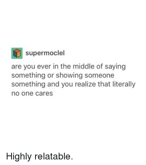Funny, The Middle, and Relatable: supermoclel  are you ever in the middle of saying  something or showing someone  something and you realize that literally  no one cares Highly relatable.