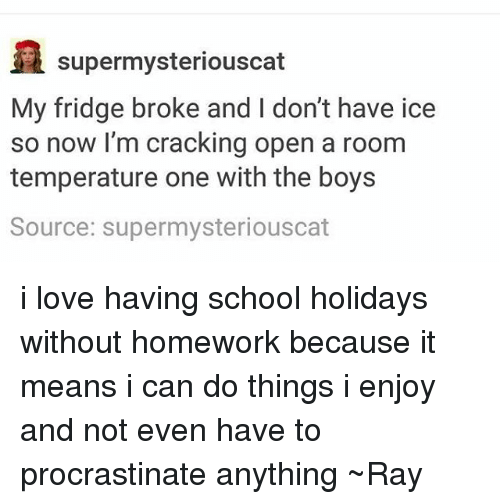 room temperature: supermysteriouscat  My fridge broke and I don't have ice  so now I'm cracking open a room  temperature one with the boys  Source: supermysteriouscat i love having school holidays without homework because it means i can do things i enjoy and not even have to procrastinate anything ~Ray