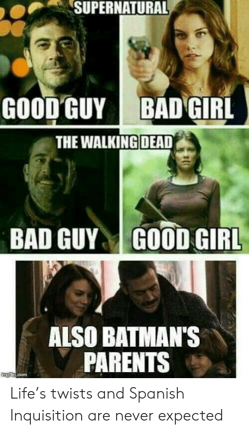 the walking: SUPERNATURAL  GOOD GUY  BAD GIRL  THE WALKING DEAD  BAD GUYGOOD GIRL  ALSO BATMAN'S  PARENTS Life's twists and Spanish Inquisition are never expected