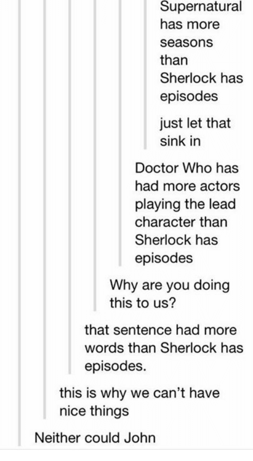 Doctor, Memes, and Doctor Who: Supernatural  has more  seasons  than  Sherlock has  episodes  just let that  sink in  Doctor Who has  had more actors  playing the lead  character than  Sherlock has  episodes  Why are you doing  this to us?  that sentence had more  words than Sherlock has  episodes.  this is why we can't have  nice thing:s  Neither could John