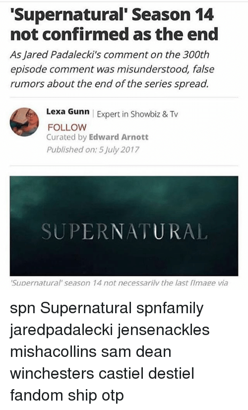 Spreaded: Supernatural' Season 14  not confirmed as the end  As Jared Padalecki's comment on the 300th  episode comment was misunderstood, false  rumors about the end of the series spread.  Lexa Gunn | Expert in Showbiz & Tv  FOLLOW  Curated by Edward Arnott  Published on: 5 July 2017  SUPERNATURAL  Supernatural' season 14 not necessarilv the last flmage via spn Supernatural spnfamily jaredpadalecki jensenackles mishacollins sam dean winchesters castiel destiel fandom ship otp