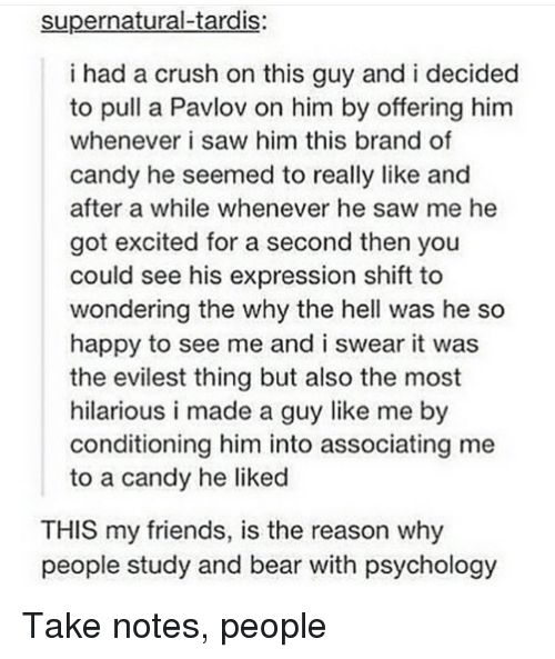 Evilest Thing: supernatural-tardis:  i had a crush on this guy and i decided  to pull a Pavlov on him by offering him  whenever i saw him this brand of  candy he seemed to really like and  after a while whenever he saw me he  got excited for a second then you  could see his expression shift to  wondering the why the hell was he so  happy to see me and i swear it was  the evilest thing but also the most  hilarious i made a guy like me by  conditioning him into associating me  to a candy he liked  THIS my friends, is the reason why  people study and bear with psychology <p>Take notes, people</p>
