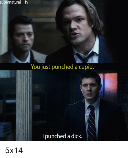 Dicks, Memes, and Cupid: supernatural-tv  You just punched a cupid.  I punched a dick. 5x14
