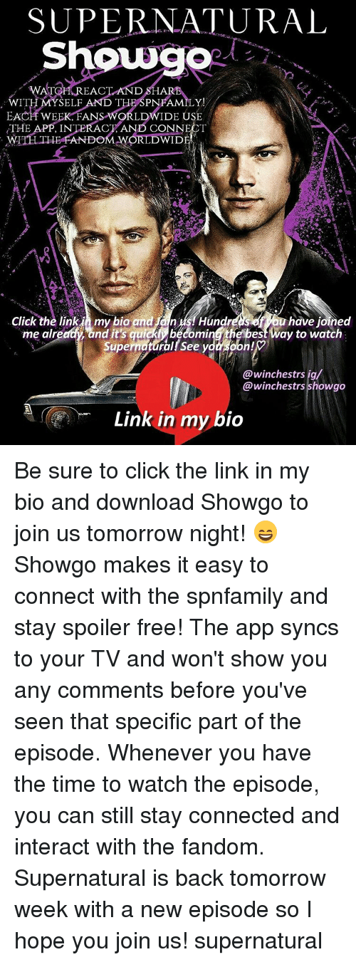 Ÿ˜': SUPERNATURAL  WATCH REACT AND S  WITH MYSELF  AND THE SPNFAMILY  EACH WEEK FANS WORLDWIDE USE  THE APP. INTERACT AND CONNECT  DOM WORLD WID  Click the link my bio and an  us Hund  ou have joined  me already and qui  e best way to watch  oon!  Super  See y  winchestrs ig  winchestrs showgo  Link in my bio Be sure to click the link in my bio and download Showgo to join us tomorrow night! 😄 Showgo makes it easy to connect with the spnfamily and stay spoiler free! The app syncs to your TV and won't show you any comments before you've seen that specific part of the episode. Whenever you have the time to watch the episode, you can still stay connected and interact with the fandom. Supernatural is back tomorrow week with a new episode so I hope you join us! supernatural