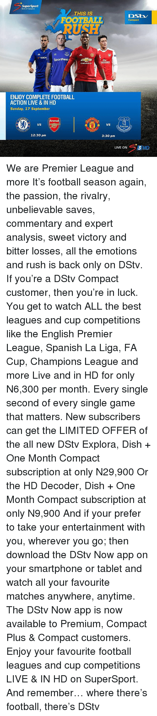 English Premier League: SuperSport  World of Chumpions  THIS IS  DS  Compact  SportPeso  mirates  ENJOY COMPLETE FOOTBALL  ACTION LIVE & IN HD  Sunday, 17 September  CHE  Arsenal  4223  uS  Everton  12:30 pm  3:30 pm  LIVE ON 3HD We are Premier League and more It's football season again, the passion, the rivalry, unbelievable saves, commentary and expert analysis, sweet victory and bitter losses, all the emotions and rush is back only on DStv. If you're a DStv Compact customer, then you're in luck. You get to watch ALL the best leagues and cup competitions like the English Premier League, Spanish La Liga, FA Cup, Champions League and more Live and in HD for only N6,300 per month. Every single second of every single game that matters. New subscribers can get the LIMITED OFFER of the all new DStv Explora, Dish + One Month Compact subscription at only N29,900 Or the HD Decoder, Dish + One Month Compact subscription at only N9,900 And if your prefer to take your entertainment with you, wherever you go; then download the DStv Now app on your smartphone or tablet and watch all your favourite matches anywhere, anytime. The DStv Now app is now available to Premium, Compact Plus & Compact customers. Enjoy your favourite football leagues and cup competitions LIVE & IN HD on SuperSport. And remember… where there's football, there's DStv