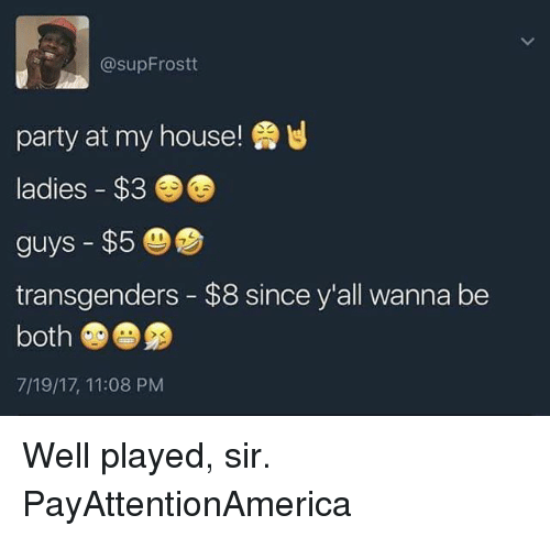 Memes, My House, and Party: @supFrost  party at my house!  ladies $3  guys $5  transgenders - $8 since y'all wanna be  both  7/19/17, 11:08 PM Well played, sir. PayAttentionAmerica