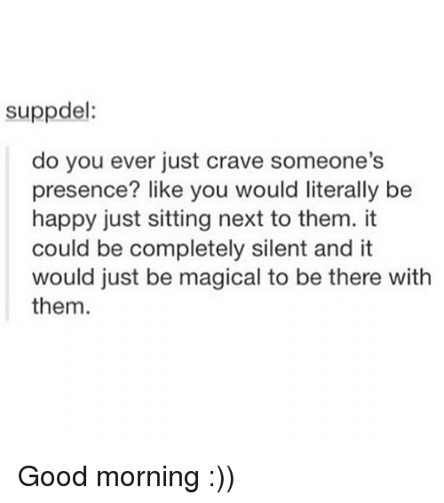 Crave Someone: suppdel:  do you ever just crave someone's  presence? like you would literally be  happy just sitting next to them. it  could be completely silent and it  would just be magical to be there with  them. Good morning :))