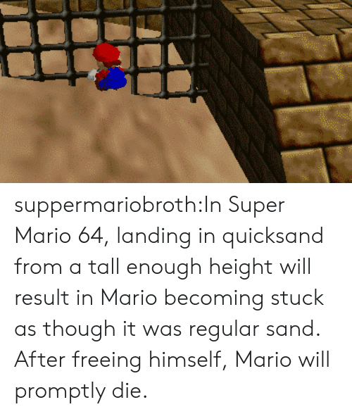 Result In: suppermariobroth:In Super Mario 64, landing in quicksand from a tall enough height will result in Mario becoming stuck as though it was regular sand. After freeing himself, Mario will promptly die.