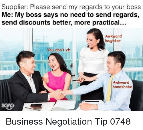 Memes, Awkward, and Business: Supplier: Please send my regards to your boss  Me: My boss says no need to send regards,  send discounts better, more practical...  Awkward  laughter  You don't cb  Awkward  handshake  SGAG Business Negotiation Tip 0748