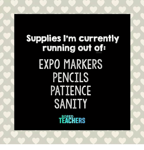 sanity: Supplies l'm currently  running out of:  EXPO MARKERS  PENCILS  PATIENCE  SANITY  TEACHERS  BORED