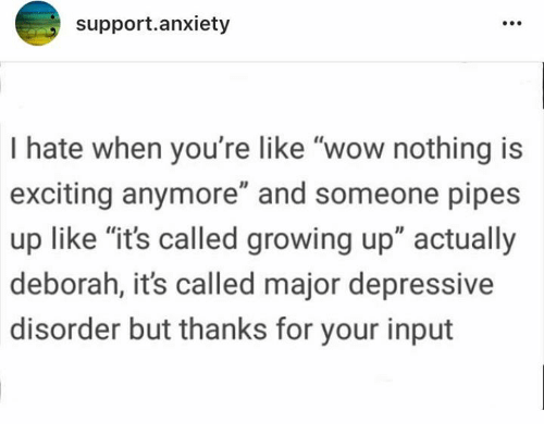 "Deborah: support.anxiety  I hate when you're like ""wow nothing is  exciting anymore"" and someone pipes  up like ""it's called growing up"" actually  deborah, it's called major depressive  disorder but thanks for your input"