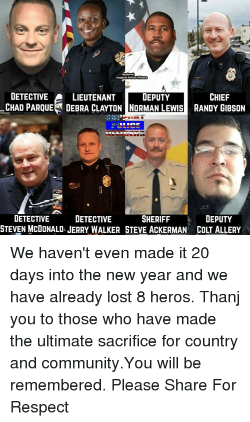 Lewy: Support  DETECTIVE  A LIEUTENANT  DEPUTY  CHIEF  CHAD PARQUE DEBRA CLAYTON NORMAN LEWIS RANDY GIBSON  DEPUTY  DETECTIVE  SHERIFF  DETECTIVE We haven't even made it 20 days into the new year and we have already lost 8 heros. Thanj you to those who have made the ultimate sacrifice for country and community.You will be remembered. Please Share For Respect
