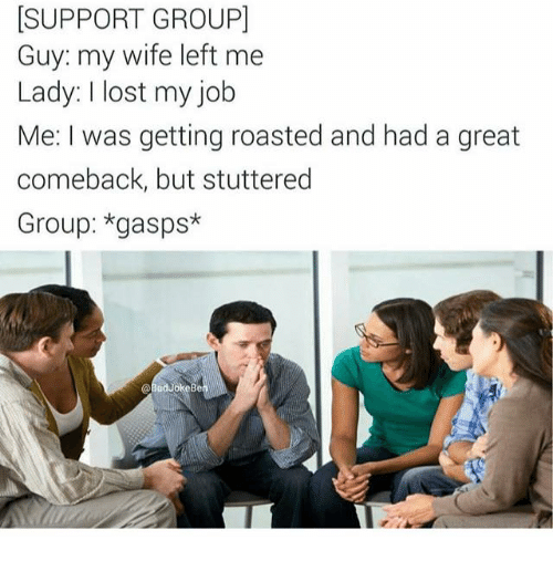 Memes, Lost, and Wife: SUPPORT GROUPI  Guy: my wife left me  Lady: I lost my job  Me: I was getting roasted and had a great  comeback, but stuttered  Group: *gasps*  Bel