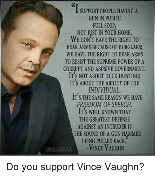 Memes, Supreme, and Hunting: SUPPORT PEOPLE HAVING A  GUN IN PUBLIC  FULL STOP  NOT JUST IN YOUR H0ME.  WE DON'T HAVE THE RIGHT TO  BEAR ARMS BECAUSE 0F BURGLARS,  WE HAVE THE RIGHT TO BEAR ARMS  TO RESIST THE SUPREME POWER 0F A  CORRUPT AND ABUSIVE G0VERNMENT.  IT'S NOT ABOUT DUOK HUNTING;  ITS ABOUT THE ABILITY 0F THE  INDIVIDUAL.  IT's THE SAME REASON WE HAVE  FREEDOM OF SPEECH.  IT S WELL KNOWN THAT  THE GREATEST DEFENSE  AGAINST AN INTRUDER IS  THE SOUND OF A GUN HAMMER  BEING PULLED BACK  VINCE VAUGHN  MESESINSTITUTE Do you support Vince Vaughn?