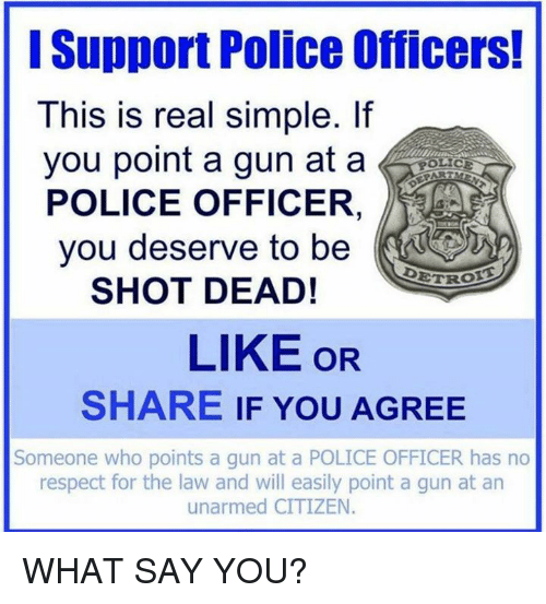 –¡: Support Police Officers!  This is real simple. If  you point a gun at a  POLICE OFFICER  you deserve to be  DETR  SHOT DEAD!  LIKE OR  SHARE IF YOU AGREE  Someone who points a gun at a POLICE OFFICER has no  respect for the law and will easily point a gun at an  unarmed CITIZEN WHAT SAY YOU?
