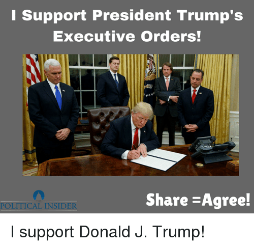 executive orders: Support President Trump's  Executive Orders!  Share -Agree!  POLITICAL INSIDER I support Donald J. Trump!