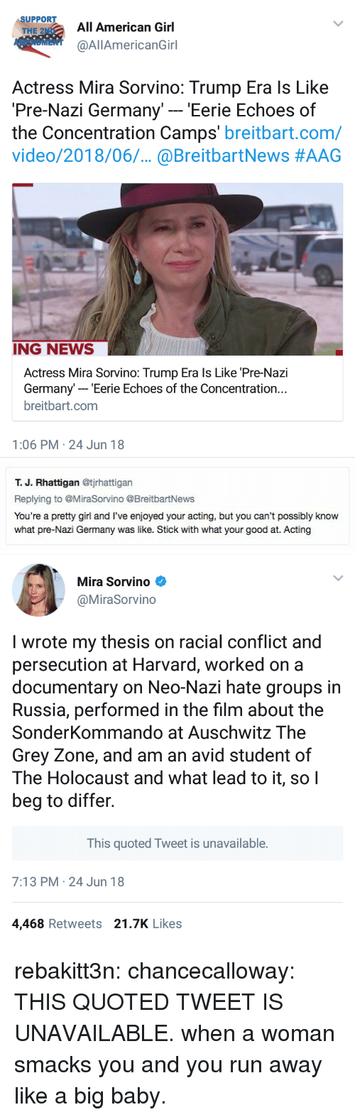 Neo Nazi: SUPPORT  THE 2ND  AMENDMENT  All American Girl  @AllAmericanGirl  Actress Mira Sorvino: Trump Era ls Like  Pre-Nazi Germany' - 'Eerie Echoes of  the Concentration Camps' breitbart.com/  video/2018/06.. @BreitbartNews #AAG  ING NEWS  Actress Mira Sorvino: Trump Era ls Like 'Pre-Nazi  Germany- Eerie Echoes of the Concentration..  breitbart.com  1:06 PM 24 Jun 18   т. Ј. Rhattigan @tjrhattigan  Replying to @MiraSorvino @BreitbartNews  You're a pretty girl and I've enjoyed your acting, but you can't possibly know  what pre-Nazi Germany was like. Stick with what your good at. Acting   Mira Sorvino  @MiraSorvino  I wrote my thesis on racial conflict and  persecution at Harvard, worked on a  documentary on Neo-Nazi hate groups in  Russia, performed in the film about the  SonderKommando at Auschwitz The  Grey Zone, and am an avid student of  The Holocaust and what lead to it, soI  beg to differ.  This quoted Tweet is unavailable.  7:13 PM 24 Jun 18  4,468 Retweets 21.7K Likes rebakitt3n:  chancecalloway: THIS QUOTED TWEET IS UNAVAILABLE. when a woman smacks you and you run away like a big baby.