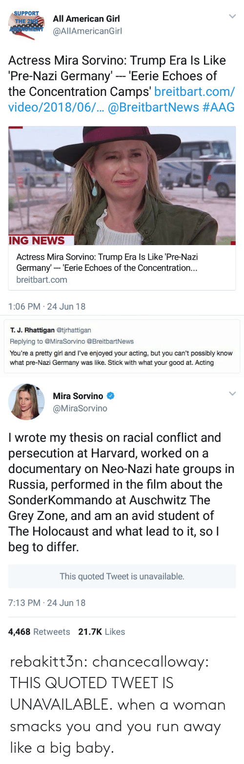 camps: SUPPORT  THE 2ND  AMENDMENT  All American Girl  @AllAmericanGirl  Actress Mira Sorvino: Trump Era ls Like  Pre-Nazi Germany' - 'Eerie Echoes of  the Concentration Camps' breitbart.com/  video/2018/06.. @BreitbartNews #AAG  ING NEWS  Actress Mira Sorvino: Trump Era ls Like 'Pre-Nazi  Germany- Eerie Echoes of the Concentration..  breitbart.com  1:06 PM 24 Jun 18   т. Ј. Rhattigan @tjrhattigan  Replying to @MiraSorvino @BreitbartNews  You're a pretty girl and I've enjoyed your acting, but you can't possibly know  what pre-Nazi Germany was like. Stick with what your good at. Acting   Mira Sorvino  @MiraSorvino  I wrote my thesis on racial conflict and  persecution at Harvard, worked on a  documentary on Neo-Nazi hate groups in  Russia, performed in the film about the  SonderKommando at Auschwitz The  Grey Zone, and am an avid student of  The Holocaust and what lead to it, soI  beg to differ.  This quoted Tweet is unavailable.  7:13 PM 24 Jun 18  4,468 Retweets 21.7K Likes rebakitt3n:  chancecalloway: THIS QUOTED TWEET IS UNAVAILABLE. when a woman smacks you and you run away like a big baby.