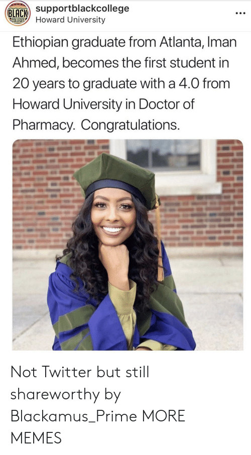Ethiopian: Supportblackcollege  COLLEGESHoward University  Ethiopian graduate from Atlanta, Iman  Ahmed, becomes the first student in  20 years to graduate with a 4.0 from  Howard University in Doctor of  Pharmacy. Congratulations Not Twitter but still shareworthy by Blackamus_Prime MORE MEMES