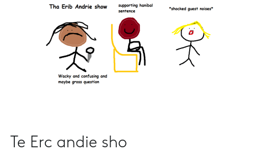 andie: supporting hanibal  Tha Erib Andrie show  *shocked guest noises*  sentence  Wacky and confusing and  maybe gross question Te Erc andie sho