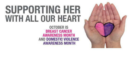 Domestic Violence Awareness: SUPPORTING HER  WITH ALL OUR HEART  OCTOBER IS  BREAST CANCER  AWARENESS MONTH  AND DOMESTIC VIOLENCE  AWARENESS MONTH