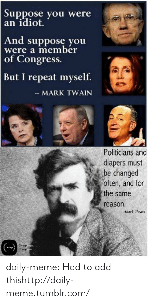 meme: Suppose you were  an idiot.  And suppose you  were a member  of Congress.  But I repeat myself.  -- MARK TWAIN  Politicians and  diapers must  be changed  often, and for  the same  reason.  -Mark Twaln  Direy Macin  Oloege com daily-meme:  Had to add thishttp://daily-meme.tumblr.com/