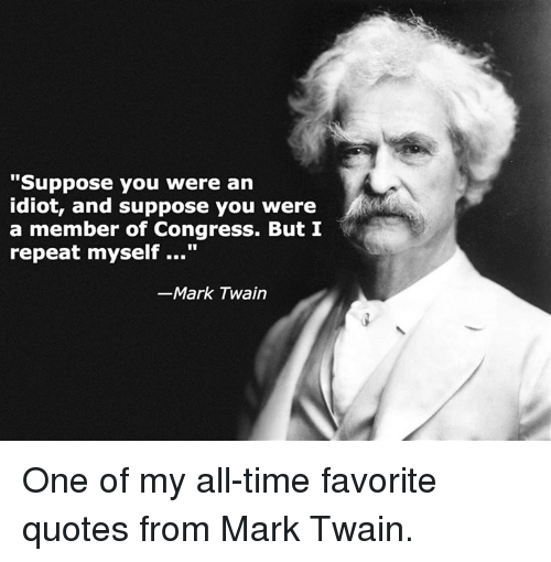 """Idiotness: """"Suppose you were an  idiot, and suppose you were  a member of Congress. But I  repeat myself  Mark Twain One of my all-time favorite quotes from Mark Twain."""