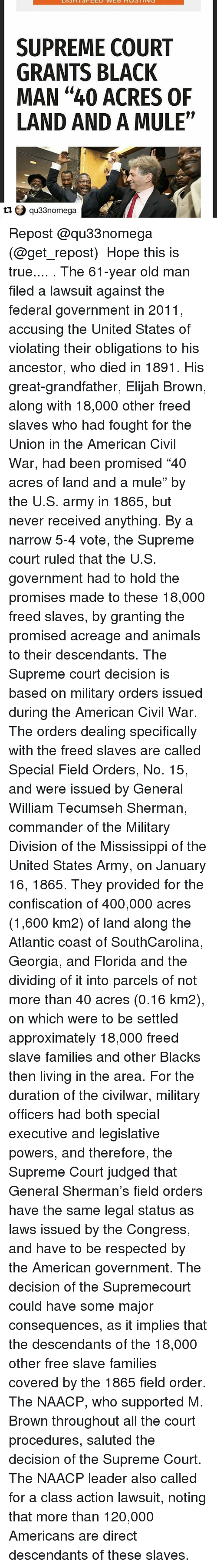 """William Tecumseh Sherman: SUPREME COURT  GRANTS BLACK  MAN """"40 ACRES OF  LAND AND A MULE""""  qu33nomega Repost @qu33nomega (@get_repost) ・・・ Hope this is true.... . The 61-year old man filed a lawsuit against the federal government in 2011, accusing the United States of violating their obligations to his ancestor, who died in 1891. His great-grandfather, Elijah Brown, along with 18,000 other freed slaves who had fought for the Union in the American Civil War, had been promised """"40 acres of land and a mule"""" by the U.S. army in 1865, but never received anything. By a narrow 5-4 vote, the Supreme court ruled that the U.S. government had to hold the promises made to these 18,000 freed slaves, by granting the promised acreage and animals to their descendants. The Supreme court decision is based on military orders issued during the American Civil War. The orders dealing specifically with the freed slaves are called Special Field Orders, No. 15, and were issued by General William Tecumseh Sherman, commander of the Military Division of the Mississippi of the United States Army, on January 16, 1865. They provided for the confiscation of 400,000 acres (1,600 km2) of land along the Atlantic coast of SouthCarolina, Georgia, and Florida and the dividing of it into parcels of not more than 40 acres (0.16 km2), on which were to be settled approximately 18,000 freed slave families and other Blacks then living in the area. For the duration of the civilwar, military officers had both special executive and legislative powers, and therefore, the Supreme Court judged that General Sherman's field orders have the same legal status as laws issued by the Congress, and have to be respected by the American government. The decision of the Supremecourt could have some major consequences, as it implies that the descendants of the 18,000 other free slave families covered by the 1865 field order. The NAACP, who supported M. Brown throughout all the court procedures, saluted the decision of the Supre"""
