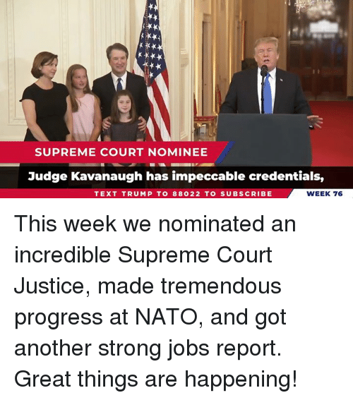 Supreme, Supreme Court, and Jobs: SUPREME COURT NOMINEE  Judge Kavanaugh has impeccable credentials,  TEXT TRUMP T0 88022 TO SUBSCRIBE  WEEK 76 This week we nominated an incredible Supreme Court Justice, made tremendous progress at NATO, and got another strong jobs report. Great things are happening!