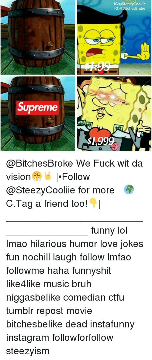 Funny Lols: Supreme  IG: asteezyCooliie  IG: a Bitches Broke @BitchesBroke We Fuck wit da vision😤🤘 |•☛Follow ☛@SteezyCooliie☚ for more 🌍C.Tag a friend too!👇| ________________________________________ funny lol lmao hilarious humor love jokes fun nochill laugh follow lmfao followme haha funnyshit like4like music bruh niggasbelike comedian ctfu tumblr repost movie bitchesbelike dead instafunny instagram followforfollow steezyism