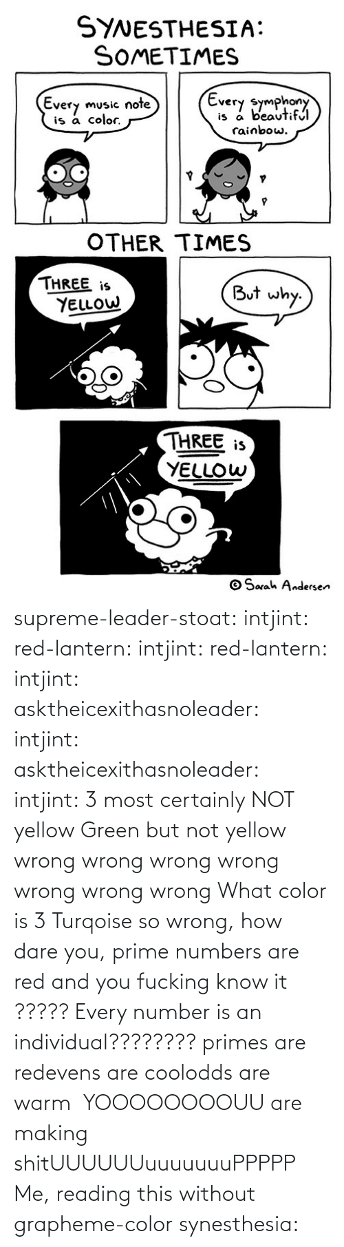 How Dare: supreme-leader-stoat: intjint:  red-lantern:  intjint:  red-lantern:  intjint:  asktheicexithasnoleader:  intjint:   asktheicexithasnoleader:  intjint:  3 most certainly NOT yellow   Green but not yellow  wrong wrong wrong wrong wrong wrong wrong    What color is 3  Turqoise  so wrong, how dare you, prime numbers are red and you fucking know it   ????? Every number is an individual????????  primes are redevens are coolodds are warm   YOOOOOOOOUU are making shitUUUUUUuuuuuuuPPPPP  Me, reading this without grapheme-color synesthesia: