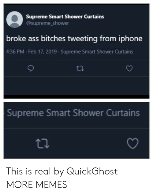 Curtains: Supreme Smart Shower Curtains  @supreme_shower  broke ass bitches tweeting from iphone  4:36 PM Feb 17, 2019 Supreme Smart Shower Curtains  Supreme Smart Shower Curtains This is real by QuickGhost MORE MEMES