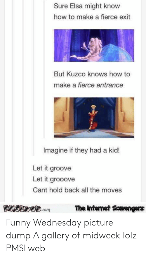 Pmslweb: Sure Elsa might know  how to make a fierce exit  But Kuzco knows how to  make a fierce entrance  Imagine if they had a kid!  Let it groove  Let it grooove  Cant hold back all the moves  Swe.com  The Internet Scavengers Funny Wednesday picture dump A gallery of midweek lolz PMSLweb