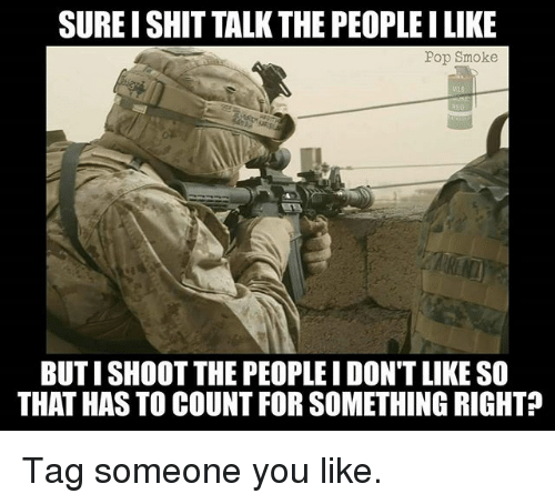 Memes, Pop, and Shit: SURE I SHIT TALK THE PEOPLEI LIKE  Pop Smoke  BUT I SHOOT THE PEOPLE I DON'T LIKE SO  THAT HAS TO COUNT FOR SOMETHING RIGHT? Tag someone you like.