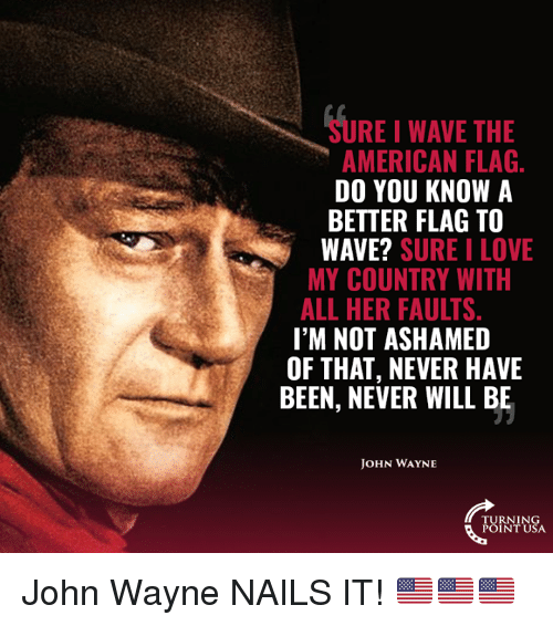 American Flag: SURE I WAVE THE  AMERICAN FLAG  DO YOU KNOW A  BETTER FLAG TO  WAVE? SURE I LOVE  MY COUNTRY WITH  ALL HER FAULTS  I'M NOT ASHAMED  OF THAT, NEVER HAVE  BEEN, NEVER WILL BE  OHN WAYNE  TURNING  POINT USA John Wayne NAILS IT! 🇺🇸🇺🇸🇺🇸