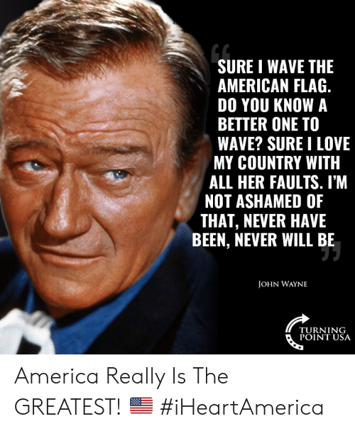 American Flag: SURE I WAVE THE  AMERICAN FLAG.  DO YOU KNOW A  BETTER ONE TO  WAVE? SURE I LOVE  MY COUNTRY WITH  ALL HER FAULTS. I'M  NOT ASHAMED OF  THAT, NEVER HAVE  BEEN, NEVER WILL BE  JOHN WAYNE  TURNING  POINT USA America Really Is The GREATEST!  🇺🇸 #iHeartAmerica