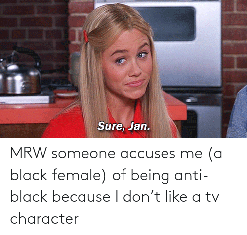 Sure Jan: Sure, Jan. MRW someone accuses me (a black female) of being anti-black because I don't like a tv character