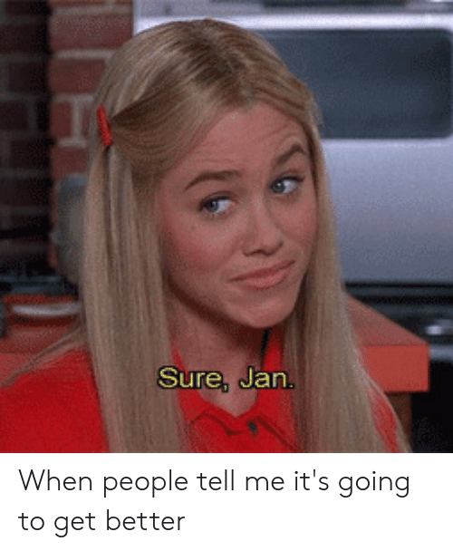 Sure Jan: Sure, Jan. When people tell me it's going to get better